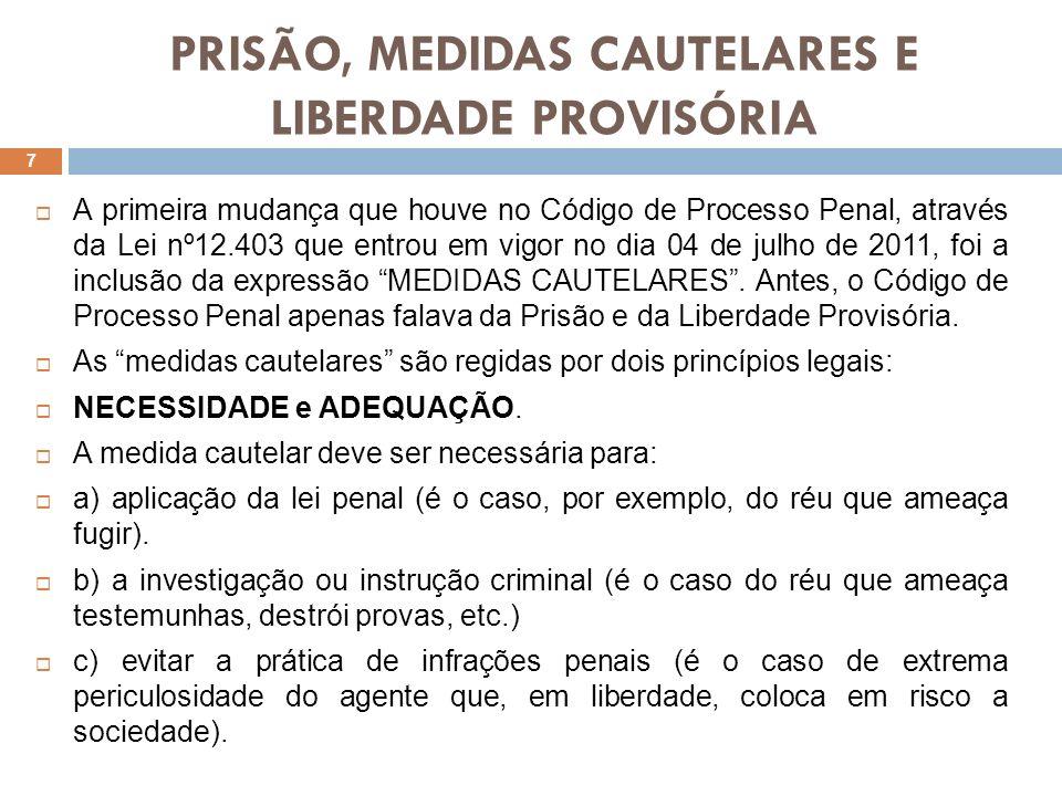 PRISÃO, MEDIDAS CAUTELARES E LIBERDADE PROVISÓRIA A primeira mudança que houve no Código de Processo Penal, através da Lei nº12.403 que entrou em vigo