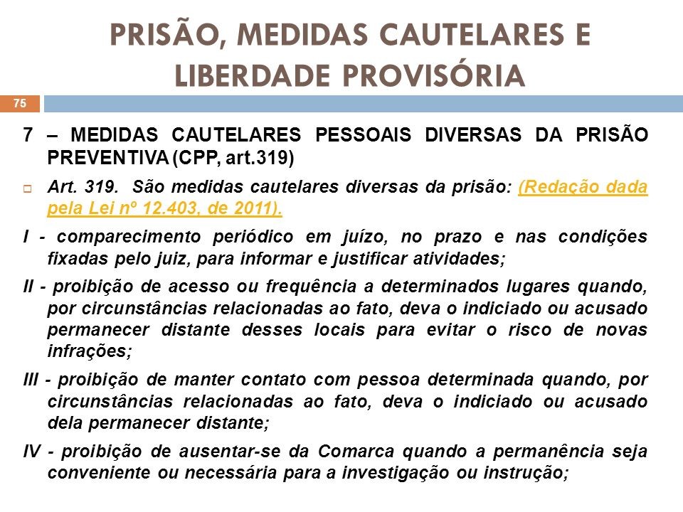 PRISÃO, MEDIDAS CAUTELARES E LIBERDADE PROVISÓRIA 7 – MEDIDAS CAUTELARES PESSOAIS DIVERSAS DA PRISÃO PREVENTIVA (CPP, art.319) Art. 319. São medidas c