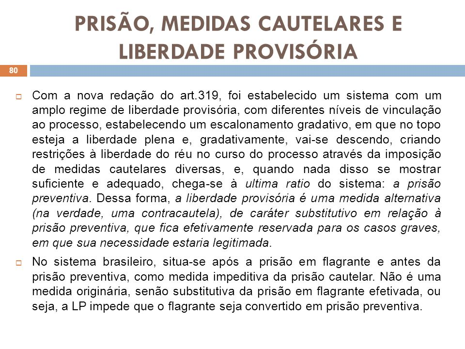 PRISÃO, MEDIDAS CAUTELARES E LIBERDADE PROVISÓRIA Com a nova redação do art.319, foi estabelecido um sistema com um amplo regime de liberdade provisór