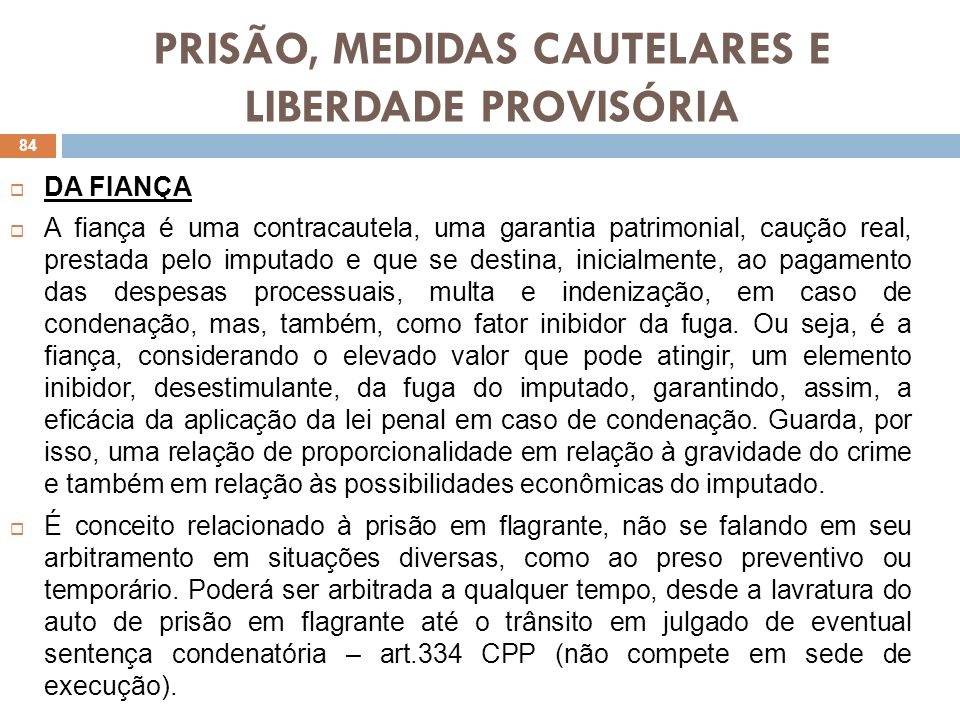 PRISÃO, MEDIDAS CAUTELARES E LIBERDADE PROVISÓRIA DA FIANÇA A fiança é uma contracautela, uma garantia patrimonial, caução real, prestada pelo imputad