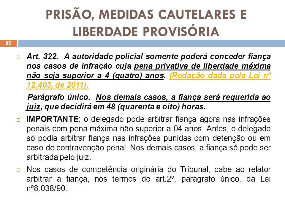 PRISÃO, MEDIDAS CAUTELARES E LIBERDADE PROVISÓRIA Art. 322. A autoridade policial somente poderá conceder fiança nos casos de infração cuja pena priva