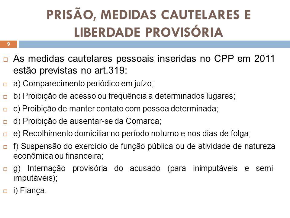 PRISÃO, MEDIDAS CAUTELARES E LIBERDADE PROVISÓRIA As medidas cautelares pessoais inseridas no CPP em 2011 estão previstas no art.319: a) Compareciment