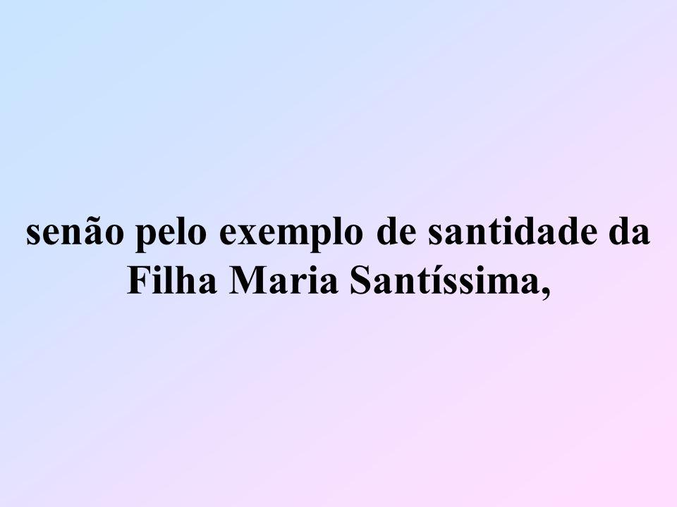 senão pelo exemplo de santidade da Filha Maria Santíssima,