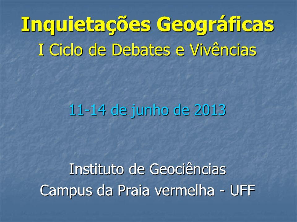 Inquietações Geográficas I Ciclo de Debates e Vivências 11-14 de junho de 2013 Instituto de Geociências Campus da Praia vermelha - UFF
