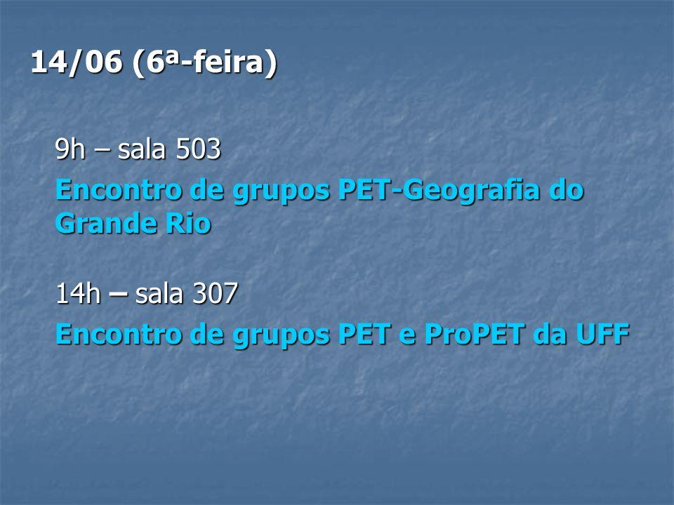 14/06 (6ª-feira) 9h – sala 503 Encontro de grupos PET-Geografia do Grande Rio 14h – sala 307 Encontro de grupos PET e ProPET da UFF