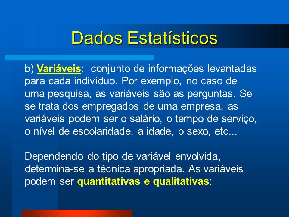 Dados Estatísticos b) Variáveis: conjunto de informações levantadas para cada indivíduo. Por exemplo, no caso de uma pesquisa, as variáveis são as per