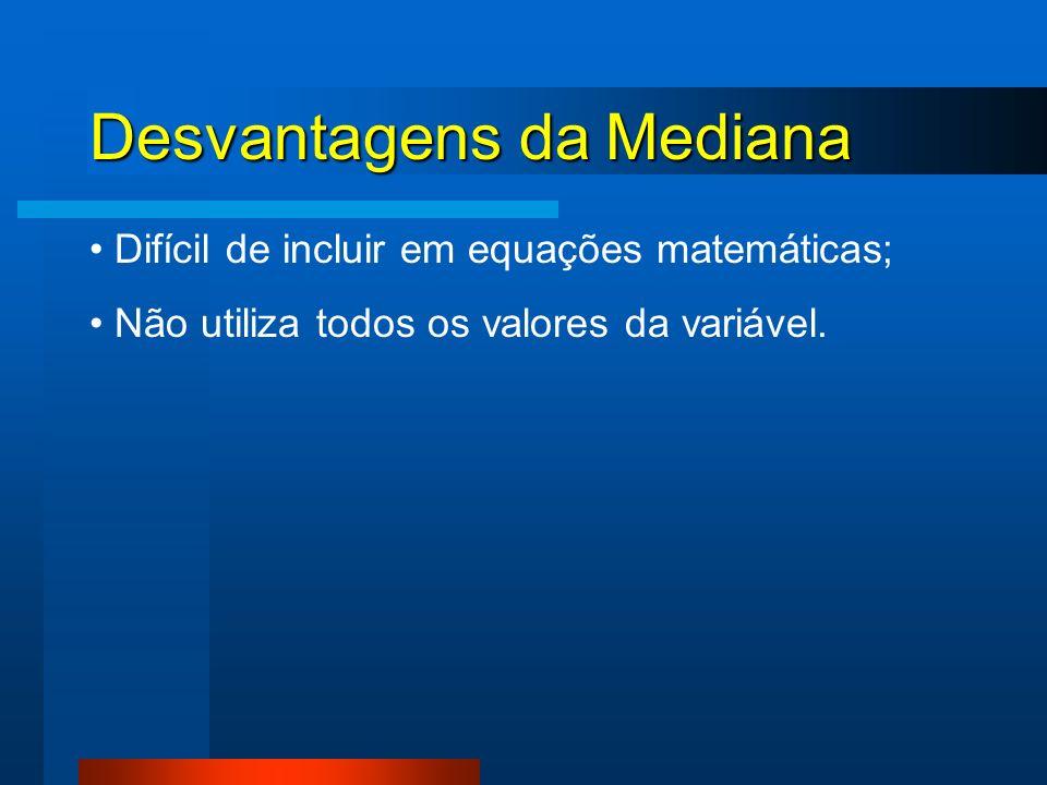 Desvantagens da Mediana Difícil de incluir em equações matemáticas; Não utiliza todos os valores da variável.