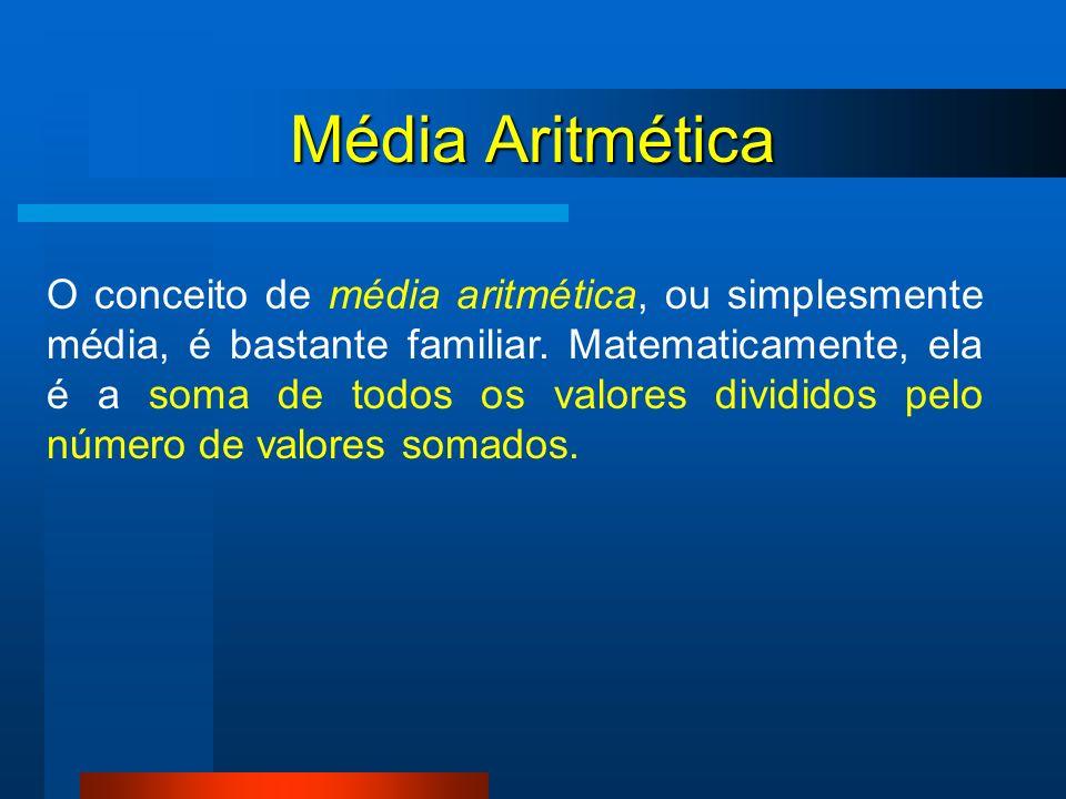 Média Aritmética O conceito de média aritmética, ou simplesmente média, é bastante familiar. Matematicamente, ela é a soma de todos os valores dividid