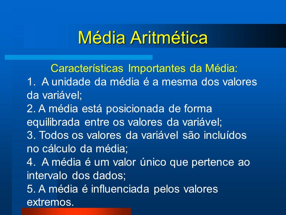 Média Aritmética Características Importantes da Média: 1. A unidade da média é a mesma dos valores da variável; 2. A média está posicionada de forma e