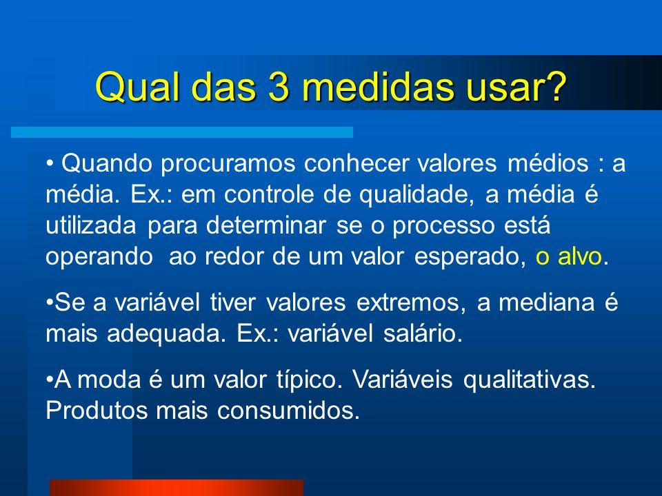 Qual das 3 medidas usar? Quando procuramos conhecer valores médios : a média. Ex.: em controle de qualidade, a média é utilizada para determinar se o