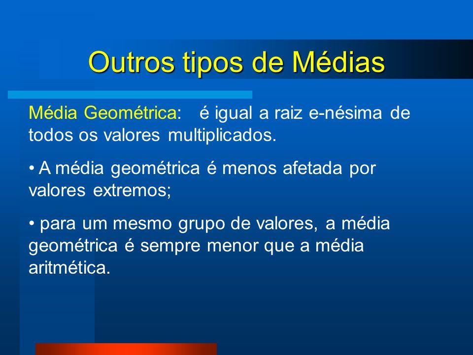 Outros tipos de Médias Média Geométrica: é igual a raiz e-nésima de todos os valores multiplicados. A média geométrica é menos afetada por valores ext