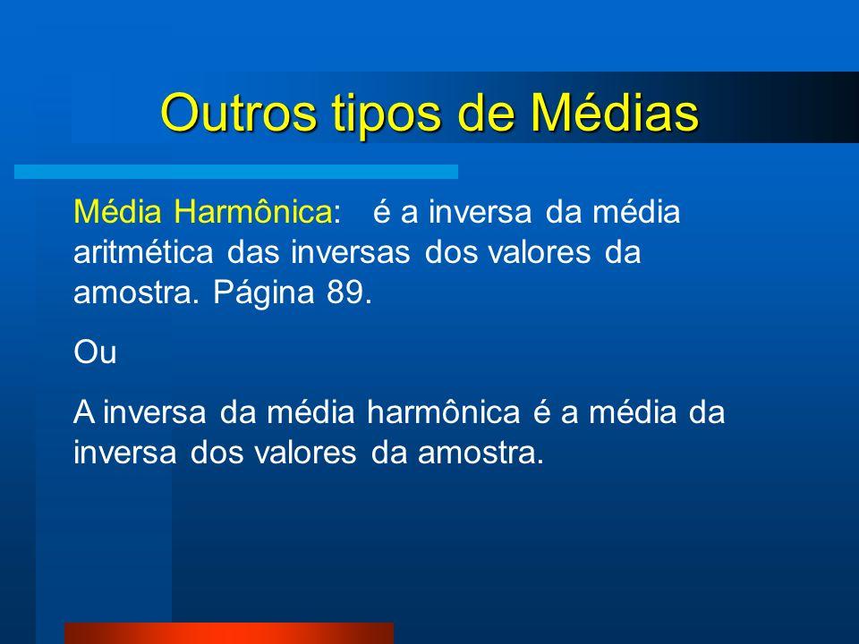 Outros tipos de Médias Média Harmônica: é a inversa da média aritmética das inversas dos valores da amostra. Página 89. Ou A inversa da média harmônic