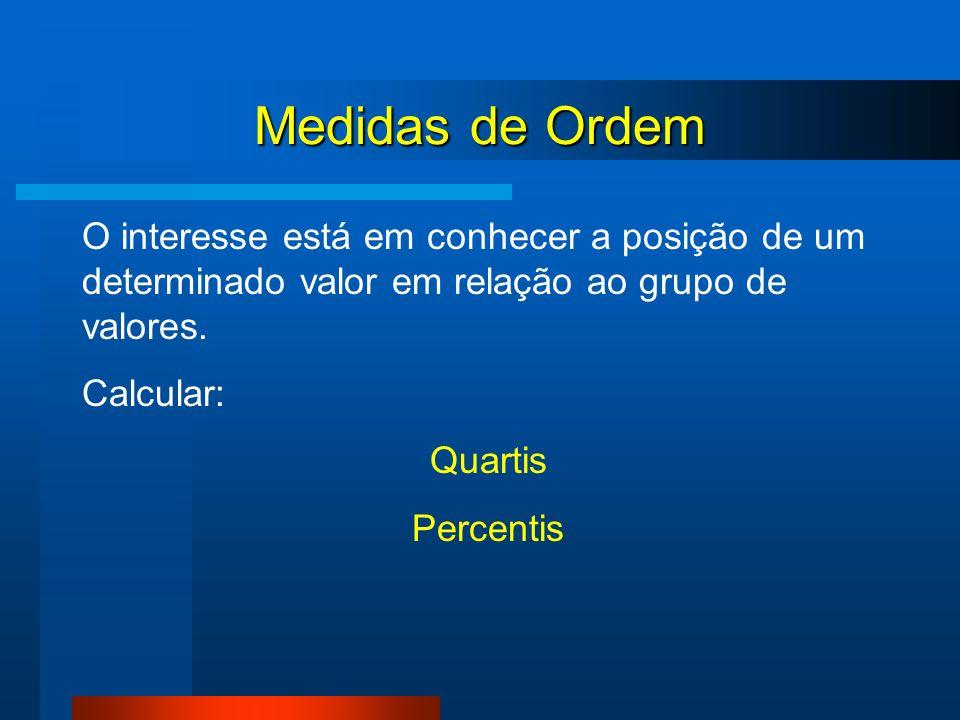 Medidas de Ordem O interesse está em conhecer a posição de um determinado valor em relação ao grupo de valores. Calcular: Quartis Percentis