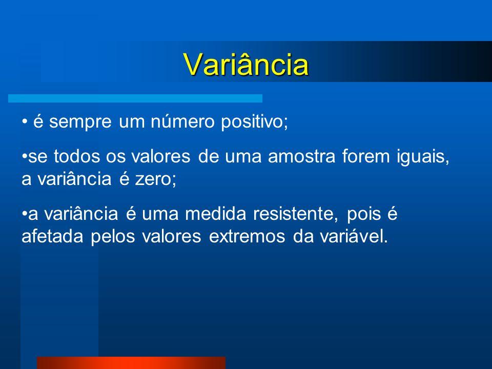 Variância é sempre um número positivo; se todos os valores de uma amostra forem iguais, a variância é zero; a variância é uma medida resistente, pois