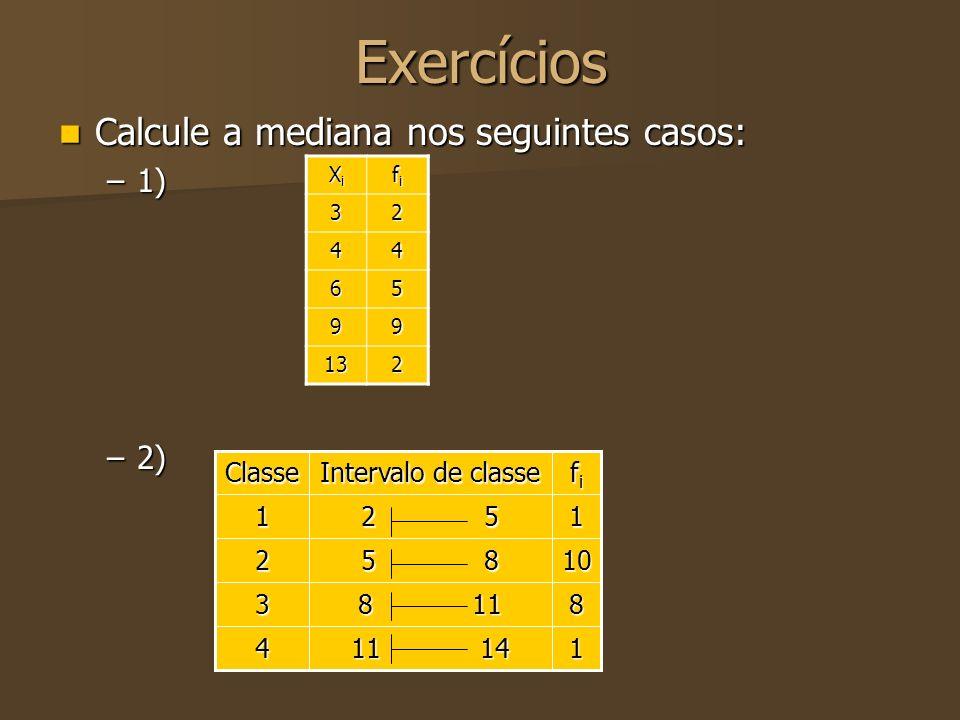 Exercícios Calcule a mediana nos seguintes casos: Calcule a mediana nos seguintes casos: –1) –2) XiXiXiXi fifififi 32 44 65 99 132 1 11 14 4 8 8 11 3