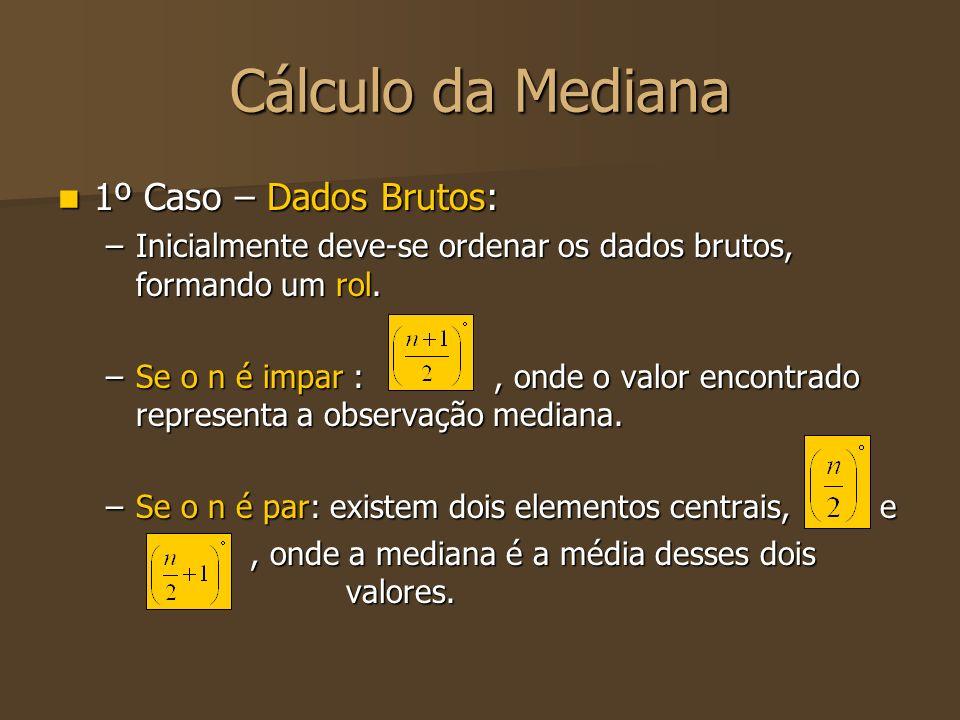 Cálculo da Mediana 1º Caso – Dados Brutos: 1º Caso – Dados Brutos: –Inicialmente deve-se ordenar os dados brutos, formando um rol. –Se o n é impar :,