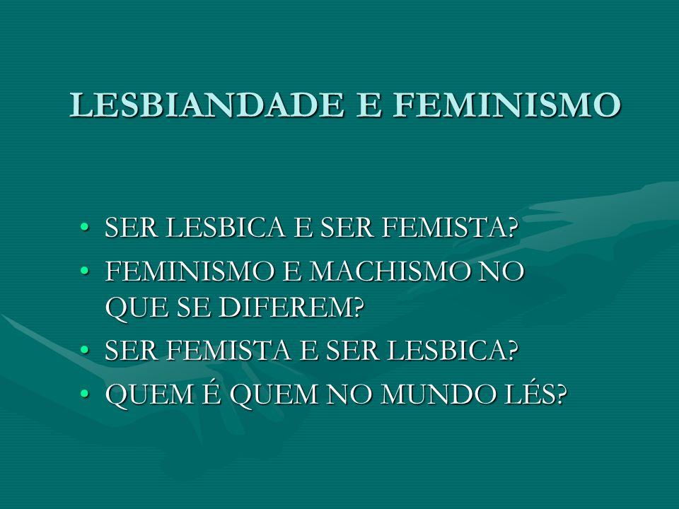 LESBIANDADE E FEMINISMO SER LESBICA E SER FEMISTA?SER LESBICA E SER FEMISTA? FEMINISMO E MACHISMO NO QUE SE DIFEREM?FEMINISMO E MACHISMO NO QUE SE DIF