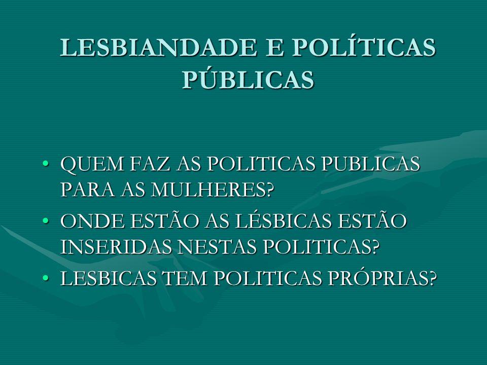 LESBIANDADE E POLÍTICAS PÚBLICAS QUEM FAZ AS POLITICAS PUBLICAS PARA AS MULHERES?QUEM FAZ AS POLITICAS PUBLICAS PARA AS MULHERES? ONDE ESTÃO AS LÉSBIC