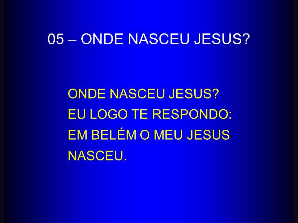 ONDE NASCEU JESUS? EU LOGO TE RESPONDO: EM BELÉM O MEU JESUS NASCEU. 05 – ONDE NASCEU JESUS?