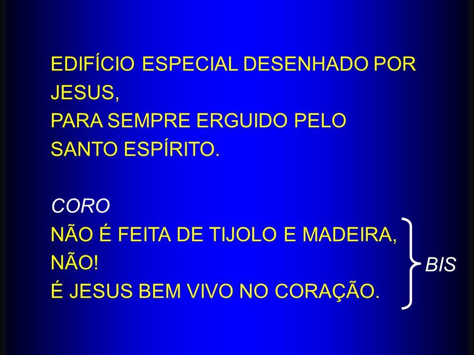 EDIFÍCIO ESPECIAL DESENHADO POR JESUS, PARA SEMPRE ERGUIDO PELO SANTO ESPÍRITO. CORO NÃO É FEITA DE TIJOLO E MADEIRA, NÃO! É JESUS BEM VIVO NO CORAÇÃO