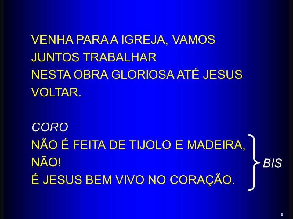 VENHA PARA A IGREJA, VAMOS JUNTOS TRABALHAR NESTA OBRA GLORIOSA ATÉ JESUS VOLTAR. CORO NÃO É FEITA DE TIJOLO E MADEIRA, NÃO! É JESUS BEM VIVO NO CORAÇ