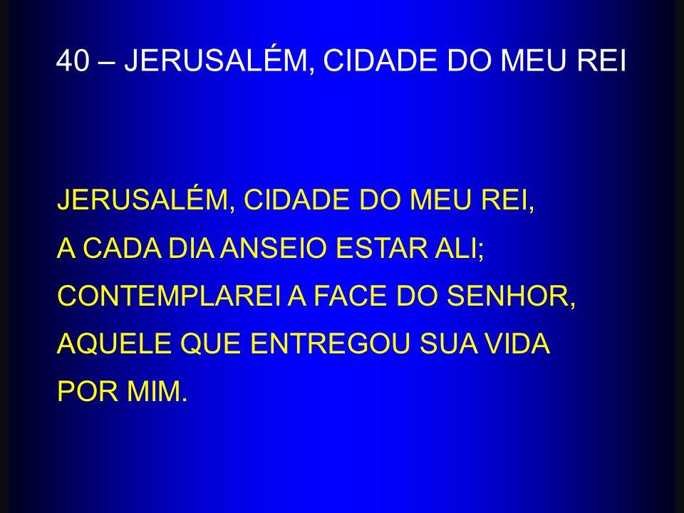 40 – JERUSALÉM, CIDADE DO MEU REI JERUSALÉM, CIDADE DO MEU REI, A CADA DIA ANSEIO ESTAR ALI; CONTEMPLAREI A FACE DO SENHOR, AQUELE QUE ENTREGOU SUA VI