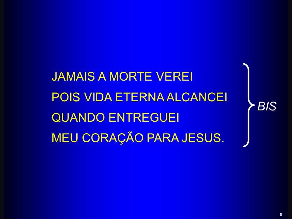 JAMAIS A MORTE VEREI POIS VIDA ETERNA ALCANCEI QUANDO ENTREGUEI MEU CORAÇÃO PARA JESUS. BIS !!