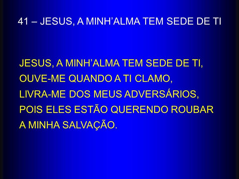41 – JESUS, A MINHALMA TEM SEDE DE TI JESUS, A MINHALMA TEM SEDE DE TI, OUVE-ME QUANDO A TI CLAMO, LIVRA-ME DOS MEUS ADVERSÁRIOS, POIS ELES ESTÃO QUER