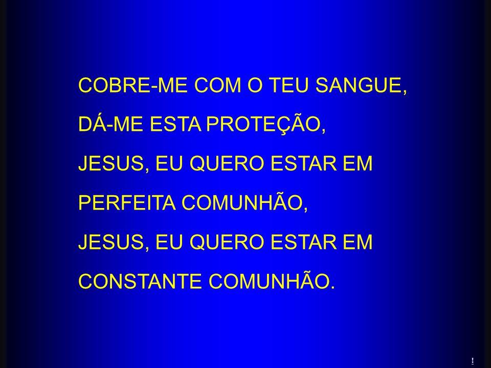 COBRE-ME COM O TEU SANGUE, DÁ-ME ESTA PROTEÇÃO, JESUS, EU QUERO ESTAR EM PERFEITA COMUNHÃO, JESUS, EU QUERO ESTAR EM CONSTANTE COMUNHÃO. !