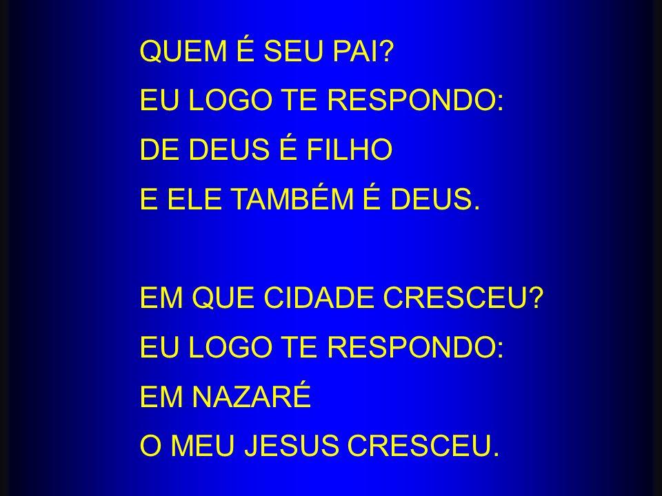 QUEM É SEU PAI? EU LOGO TE RESPONDO: DE DEUS É FILHO E ELE TAMBÉM É DEUS. EM QUE CIDADE CRESCEU? EU LOGO TE RESPONDO: EM NAZARÉ O MEU JESUS CRESCEU.
