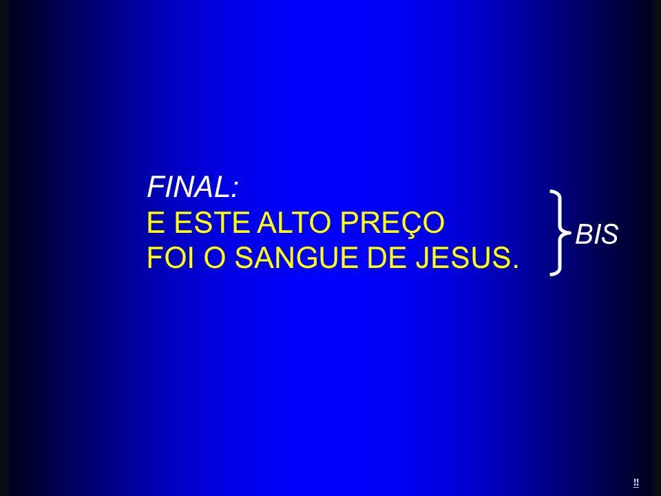 FINAL: E ESTE ALTO PREÇO FOI O SANGUE DE JESUS. BIS !!