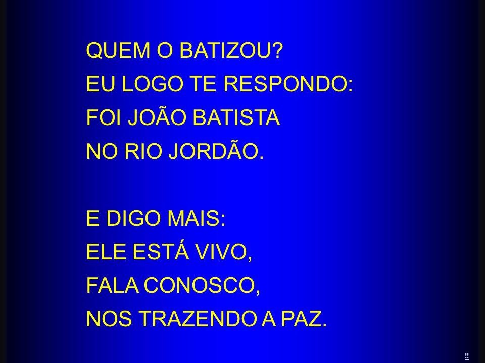 !! QUEM O BATIZOU? EU LOGO TE RESPONDO: FOI JOÃO BATISTA NO RIO JORDÃO. E DIGO MAIS: ELE ESTÁ VIVO, FALA CONOSCO, NOS TRAZENDO A PAZ.