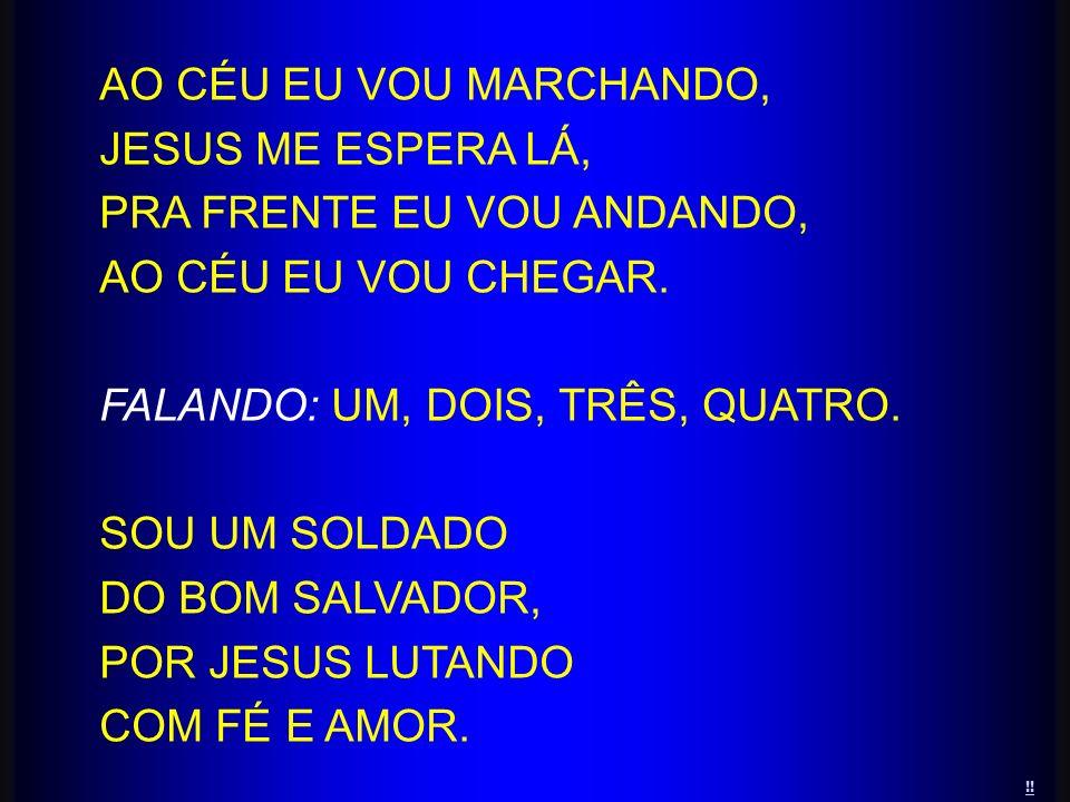 !! AO CÉU EU VOU MARCHANDO, JESUS ME ESPERA LÁ, PRA FRENTE EU VOU ANDANDO, AO CÉU EU VOU CHEGAR. FALANDO: UM, DOIS, TRÊS, QUATRO. SOU UM SOLDADO DO BO