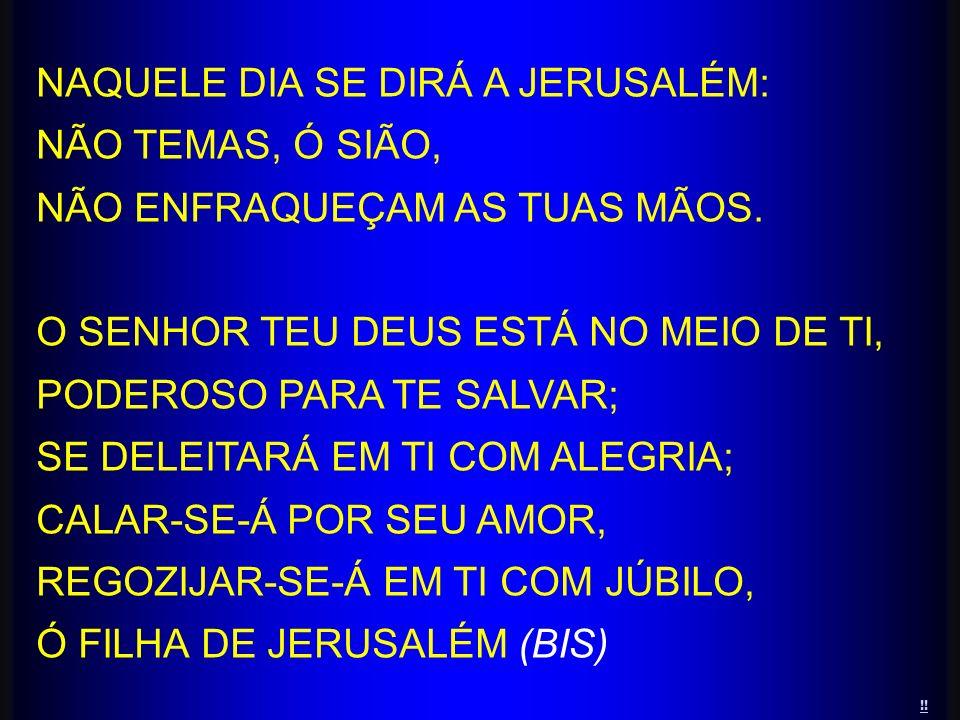 NAQUELE DIA SE DIRÁ A JERUSALÉM: NÃO TEMAS, Ó SIÃO, NÃO ENFRAQUEÇAM AS TUAS MÃOS. O SENHOR TEU DEUS ESTÁ NO MEIO DE TI, PODEROSO PARA TE SALVAR; SE DE
