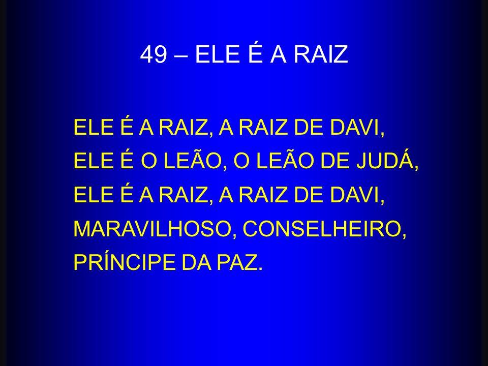 ELE É A RAIZ, A RAIZ DE DAVI, ELE É O LEÃO, O LEÃO DE JUDÁ, ELE É A RAIZ, A RAIZ DE DAVI, MARAVILHOSO, CONSELHEIRO, PRÍNCIPE DA PAZ. 49 – ELE É A RAIZ