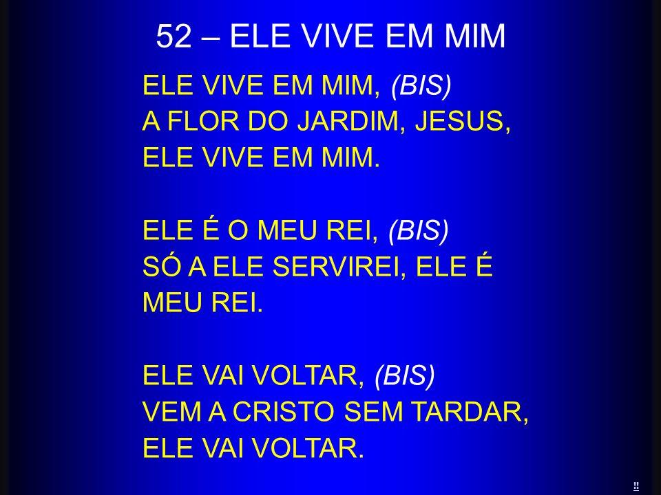 ELE VIVE EM MIM, (BIS) A FLOR DO JARDIM, JESUS, ELE VIVE EM MIM. ELE É O MEU REI, (BIS) SÓ A ELE SERVIREI, ELE É MEU REI. ELE VAI VOLTAR, (BIS) VEM A