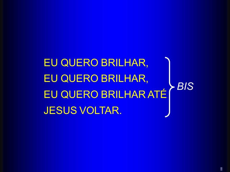 !! EU QUERO BRILHAR, EU QUERO BRILHAR ATÉ JESUS VOLTAR. BIS