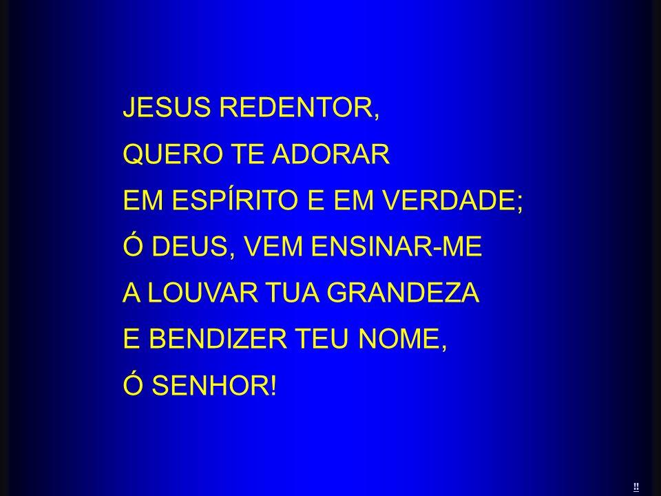 !! JESUS REDENTOR, QUERO TE ADORAR EM ESPÍRITO E EM VERDADE; Ó DEUS, VEM ENSINAR-ME A LOUVAR TUA GRANDEZA E BENDIZER TEU NOME, Ó SENHOR!