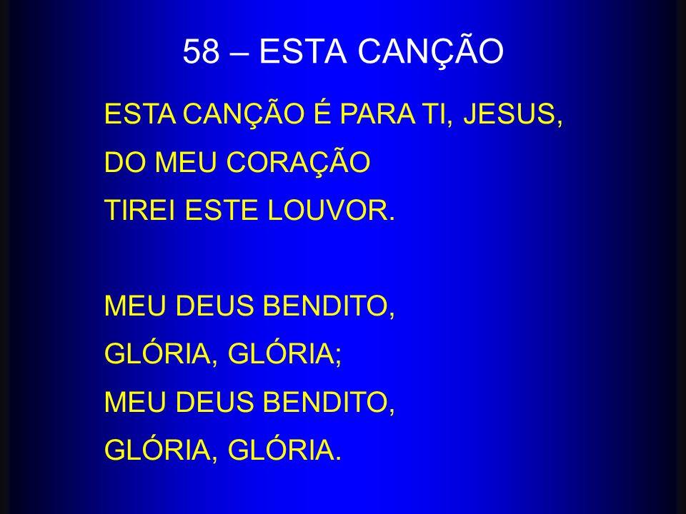 ESTA CANÇÃO É PARA TI, JESUS, DO MEU CORAÇÃO TIREI ESTE LOUVOR. MEU DEUS BENDITO, GLÓRIA, GLÓRIA; MEU DEUS BENDITO, GLÓRIA, GLÓRIA. 58 – ESTA CANÇÃO