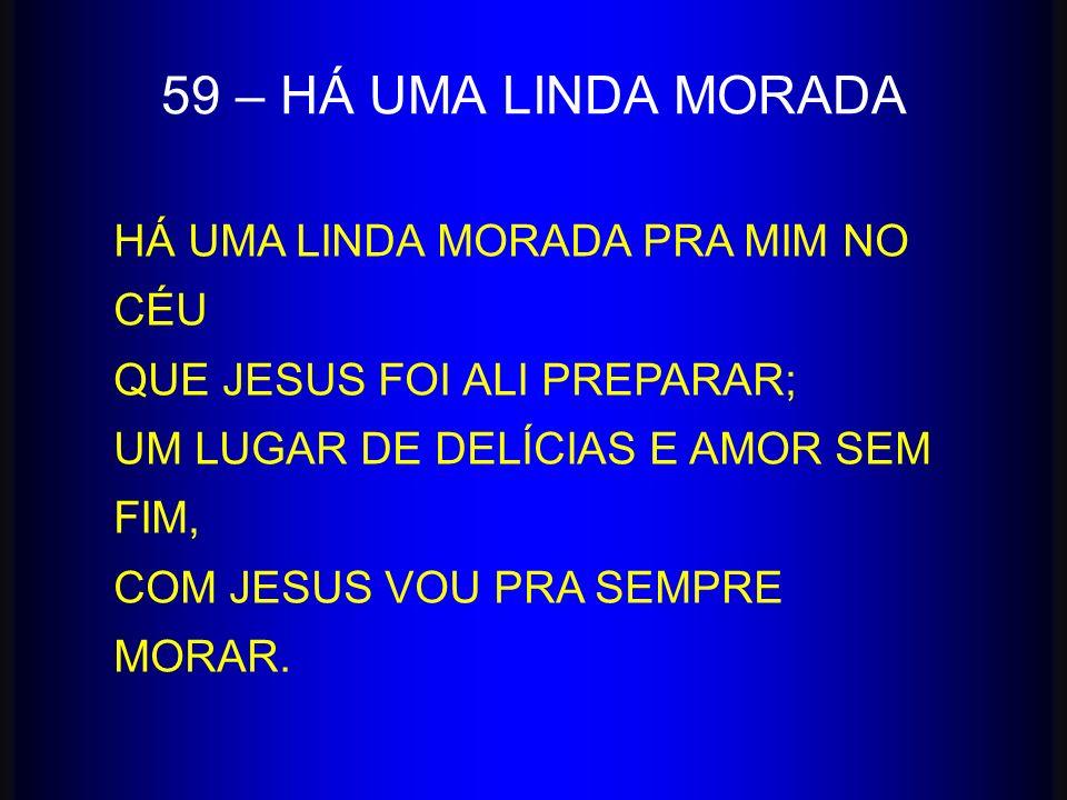 59 – HÁ UMA LINDA MORADA HÁ UMA LINDA MORADA PRA MIM NO CÉU QUE JESUS FOI ALI PREPARAR; UM LUGAR DE DELÍCIAS E AMOR SEM FIM, COM JESUS VOU PRA SEMPRE