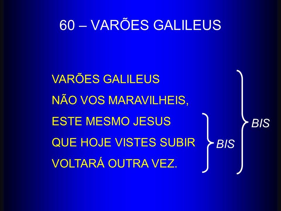 VARÕES GALILEUS NÃO VOS MARAVILHEIS, ESTE MESMO JESUS QUE HOJE VISTES SUBIR VOLTARÁ OUTRA VEZ. 60 – VARÕES GALILEUS BIS