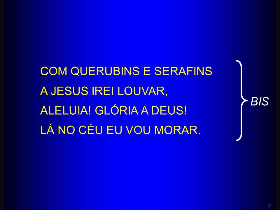 !! COM QUERUBINS E SERAFINS A JESUS IREI LOUVAR, ALELUIA! GLÓRIA A DEUS! LÁ NO CÉU EU VOU MORAR. BIS