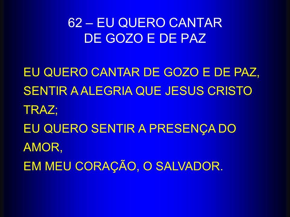 EU QUERO CANTAR DE GOZO E DE PAZ, SENTIR A ALEGRIA QUE JESUS CRISTO TRAZ; EU QUERO SENTIR A PRESENÇA DO AMOR, EM MEU CORAÇÃO, O SALVADOR. 62 – EU QUER
