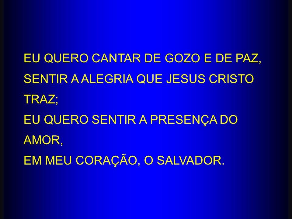 EU QUERO CANTAR DE GOZO E DE PAZ, SENTIR A ALEGRIA QUE JESUS CRISTO TRAZ; EU QUERO SENTIR A PRESENÇA DO AMOR, EM MEU CORAÇÃO, O SALVADOR.