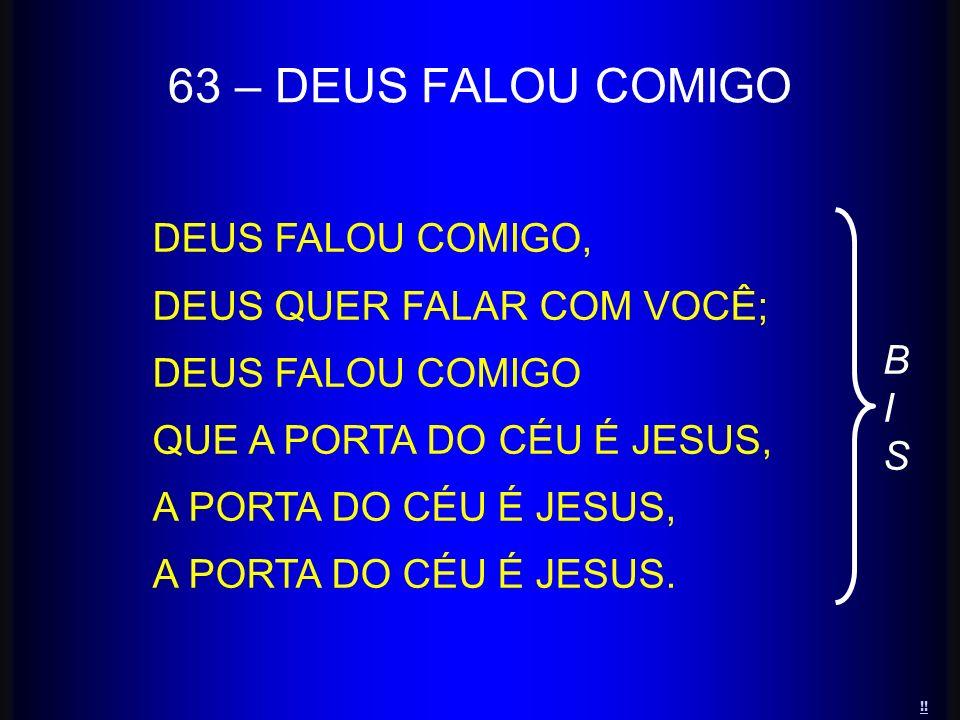 63 – DEUS FALOU COMIGO DEUS FALOU COMIGO, DEUS QUER FALAR COM VOCÊ; DEUS FALOU COMIGO QUE A PORTA DO CÉU É JESUS, A PORTA DO CÉU É JESUS, A PORTA DO C