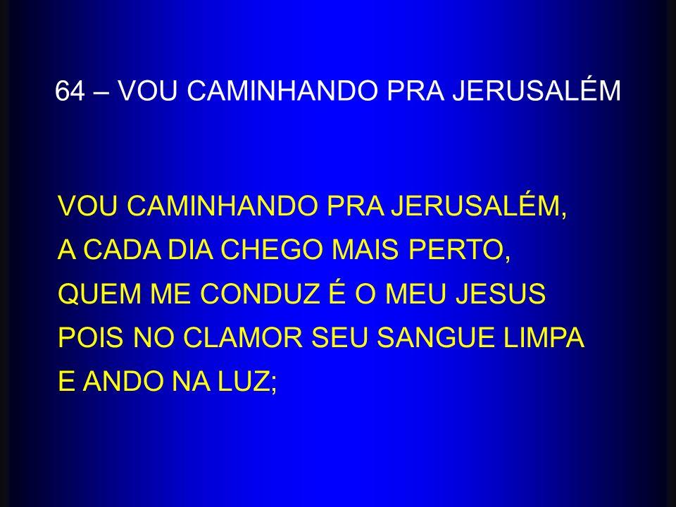 64 – VOU CAMINHANDO PRA JERUSALÉM VOU CAMINHANDO PRA JERUSALÉM, A CADA DIA CHEGO MAIS PERTO, QUEM ME CONDUZ É O MEU JESUS POIS NO CLAMOR SEU SANGUE LI