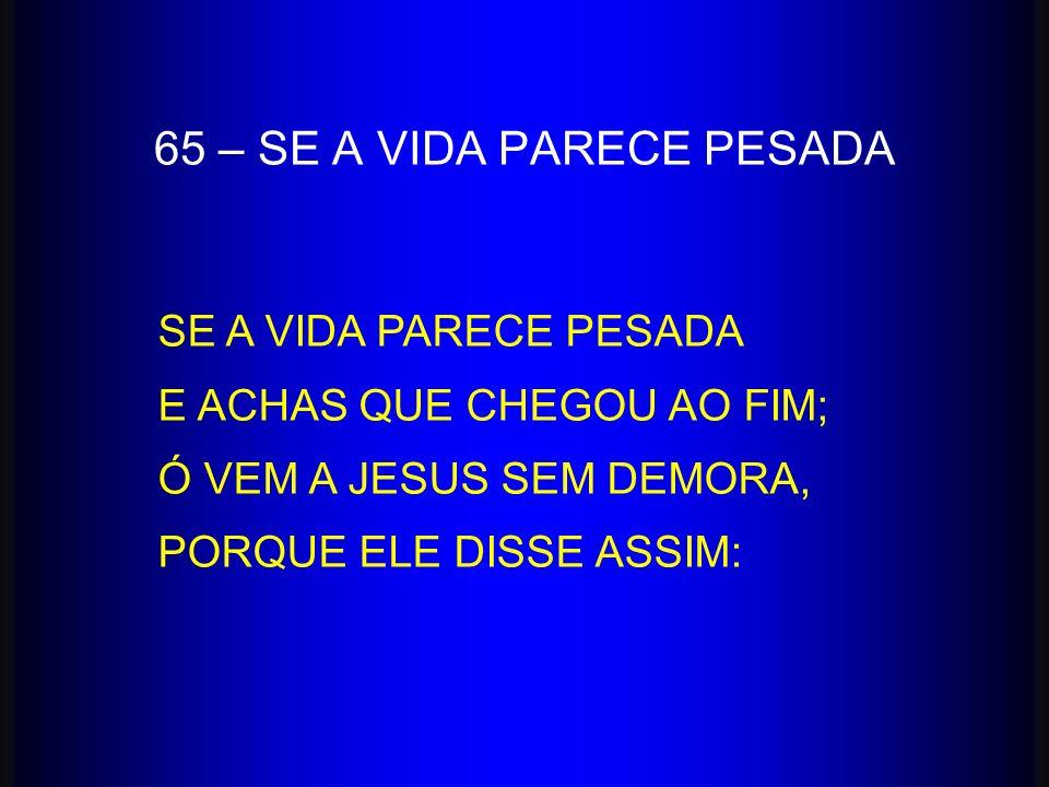 SE A VIDA PARECE PESADA E ACHAS QUE CHEGOU AO FIM; Ó VEM A JESUS SEM DEMORA, PORQUE ELE DISSE ASSIM: 65 – SE A VIDA PARECE PESADA