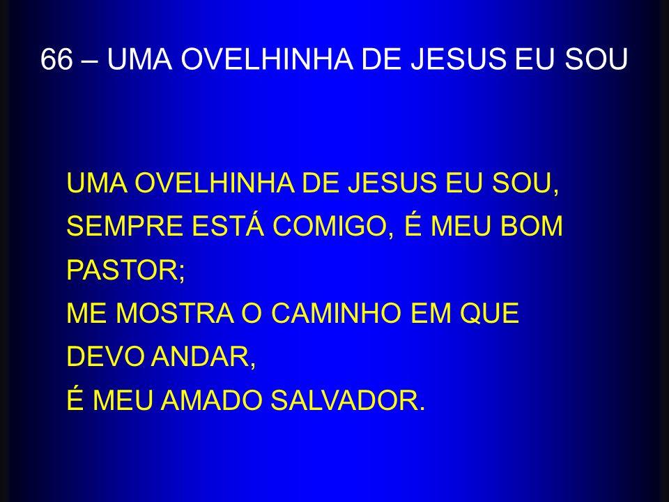66 – UMA OVELHINHA DE JESUS EU SOU UMA OVELHINHA DE JESUS EU SOU, SEMPRE ESTÁ COMIGO, É MEU BOM PASTOR; ME MOSTRA O CAMINHO EM QUE DEVO ANDAR, É MEU A