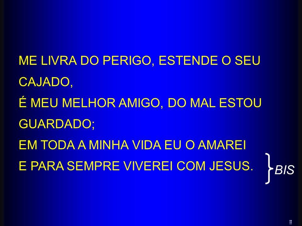 ME LIVRA DO PERIGO, ESTENDE O SEU CAJADO, É MEU MELHOR AMIGO, DO MAL ESTOU GUARDADO; EM TODA A MINHA VIDA EU O AMAREI E PARA SEMPRE VIVEREI COM JESUS.