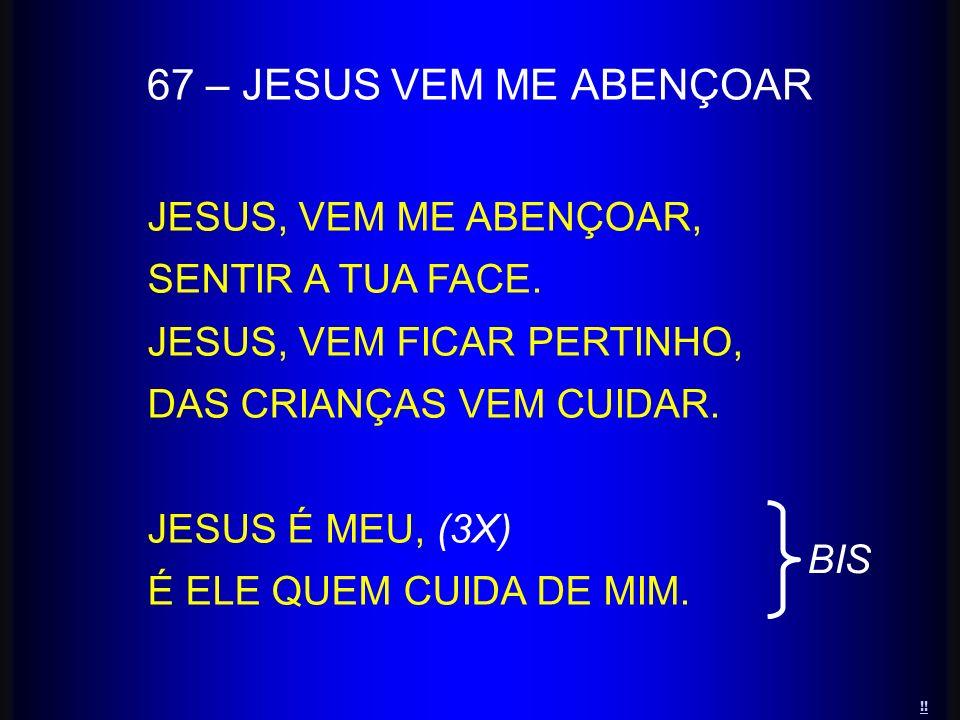67 – JESUS VEM ME ABENÇOAR JESUS, VEM ME ABENÇOAR, SENTIR A TUA FACE. JESUS, VEM FICAR PERTINHO, DAS CRIANÇAS VEM CUIDAR. JESUS É MEU, (3X) É ELE QUEM